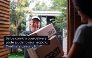 Saiba Como O Overdelivery Pode Ajudar O Seu Negocio Post 1 - Control Service Contabilidade