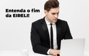 Entenda O Fim Da Eireli Blog - Control Service Contabilidade