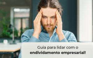 Guia Para Lidar Com O Endividamento Empresarial Blog - Control Service Contabilidade